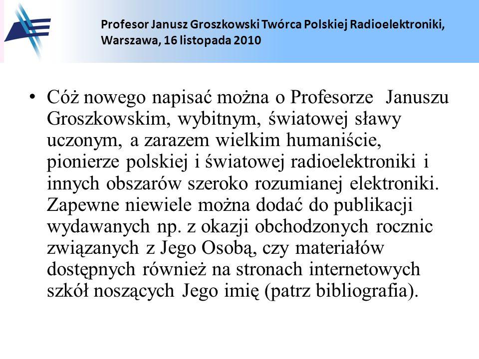 Cóż nowego napisać można o Profesorze Januszu Groszkowskim, wybitnym, światowej sławy uczonym, a zarazem wielkim humaniście, pionierze polskiej i światowej radioelektroniki i innych obszarów szeroko rozumianej elektroniki.