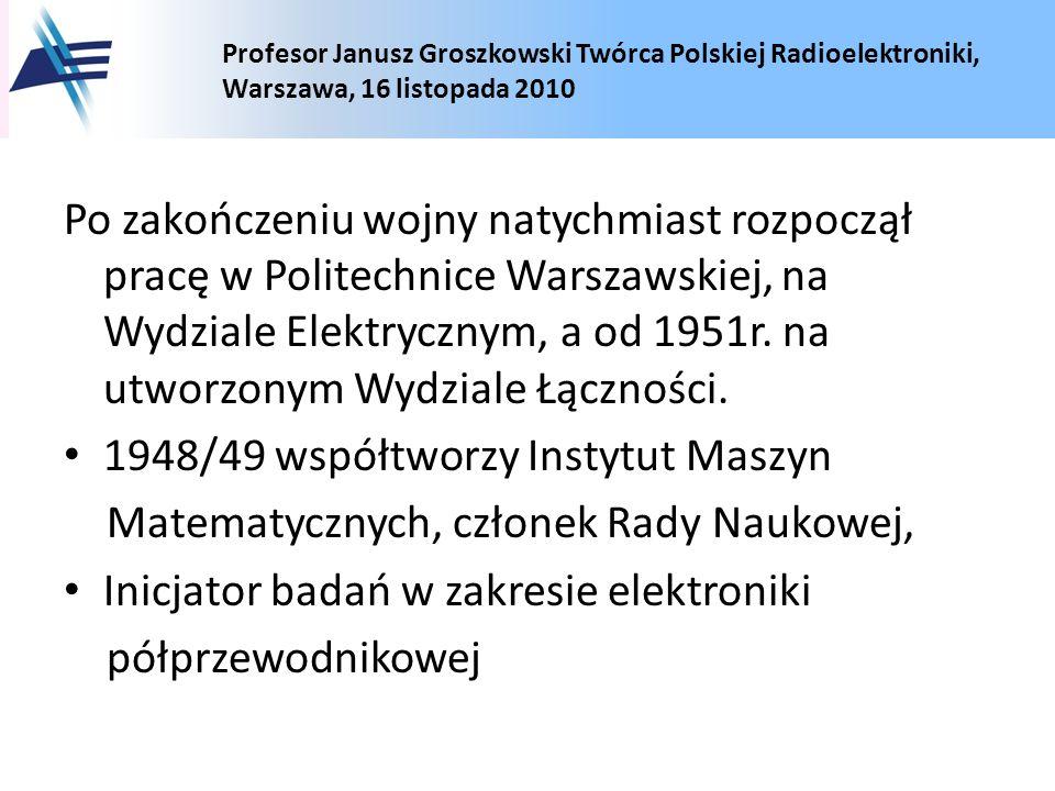 Po zakończeniu wojny natychmiast rozpoczął pracę w Politechnice Warszawskiej, na Wydziale Elektrycznym, a od 1951r. na utworzonym Wydziale Łączności.