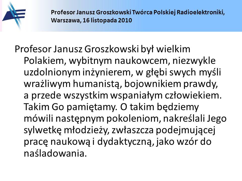 Profesor Janusz Groszkowski był wielkim Polakiem, wybitnym naukowcem, niezwykle uzdolnionym inżynierem, w głębi swych myśli wrażliwym humanistą, bojownikiem prawdy, a przede wszystkim wspaniałym człowiekiem.