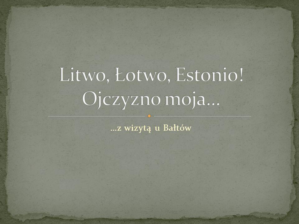 Litwo, Łotwo, Estonio! Ojczyzno moja…
