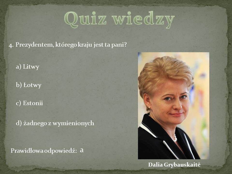 Quiz wiedzy a 4. Prezydentem, którego kraju jest ta pani a) Litwy