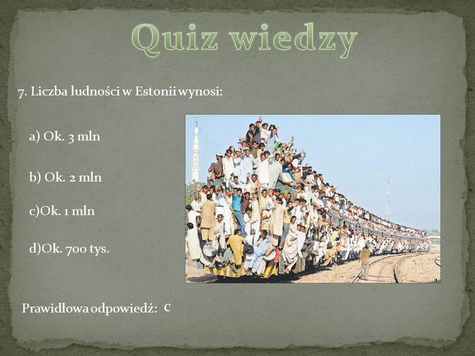 Quiz wiedzy c 7. Liczba ludności w Estonii wynosi: a) Ok. 3 mln
