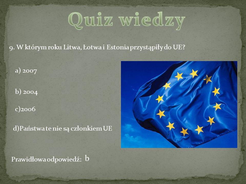 Quiz wiedzy 9. W którym roku Litwa, Łotwa i Estonia przystąpiły do UE a) 2007. b) 2004. c)2006.