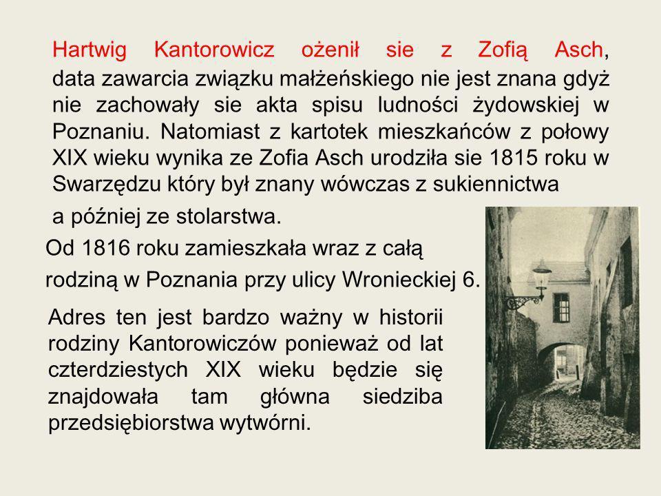 Hartwig Kantorowicz ożenił sie z Zofią Asch, data zawarcia związku małżeńskiego nie jest znana gdyż nie zachowały sie akta spisu ludności żydowskiej w Poznaniu. Natomiast z kartotek mieszkańców z połowy XIX wieku wynika ze Zofia Asch urodziła sie 1815 roku w Swarzędzu który był znany wówczas z sukiennictwa