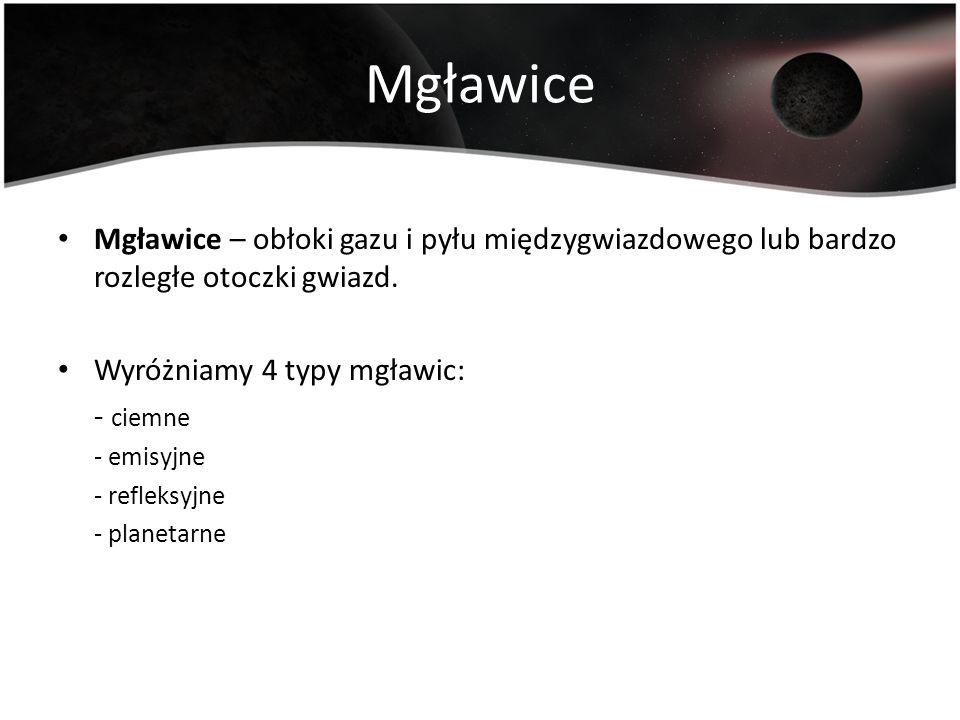 Mgławice Mgławice – obłoki gazu i pyłu międzygwiazdowego lub bardzo rozległe otoczki gwiazd. Wyróżniamy 4 typy mgławic:
