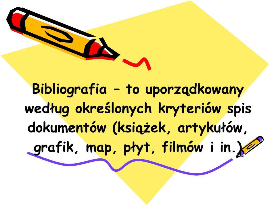 Bibliografia – to uporządkowany według określonych kryteriów spis dokumentów (książek, artykułów, grafik, map, płyt, filmów i in.)