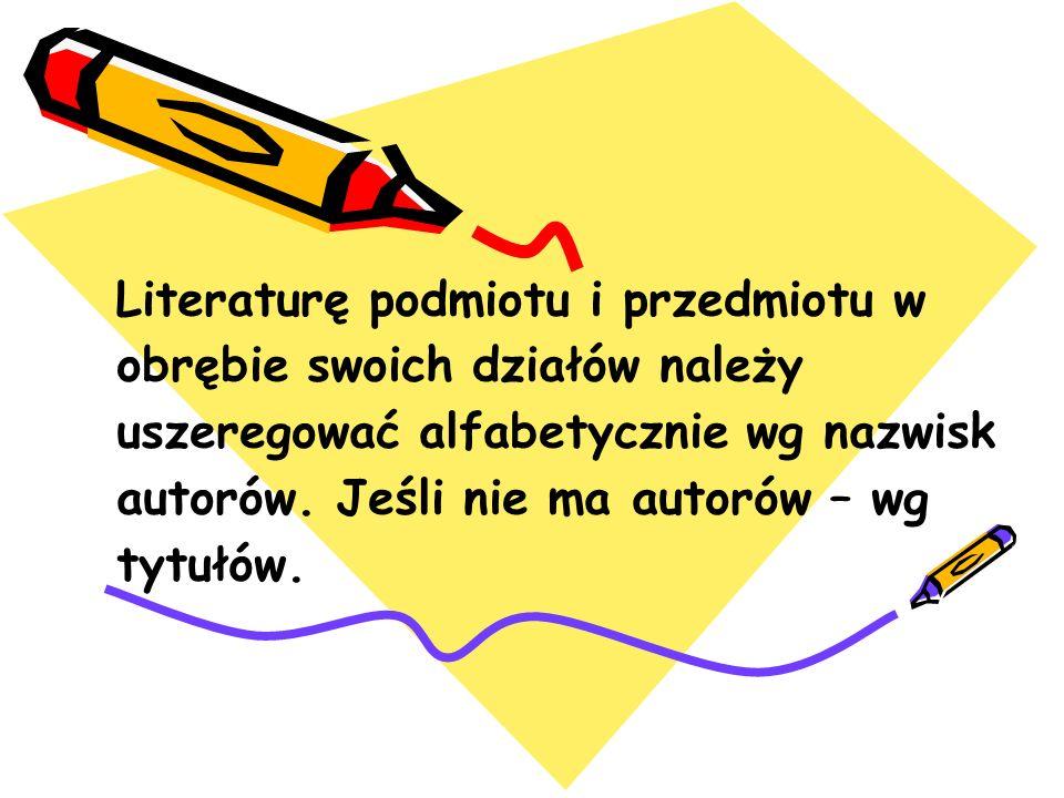 Literaturę podmiotu i przedmiotu w obrębie swoich działów należy uszeregować alfabetycznie wg nazwisk autorów.