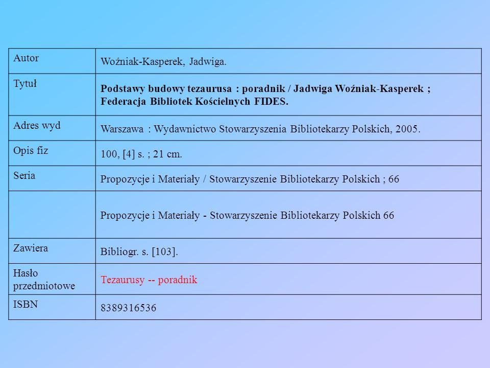 Autor Woźniak-Kasperek, Jadwiga. Tytuł. Podstawy budowy tezaurusa : poradnik / Jadwiga Woźniak-Kasperek ; Federacja Bibliotek Kościelnych FIDES.