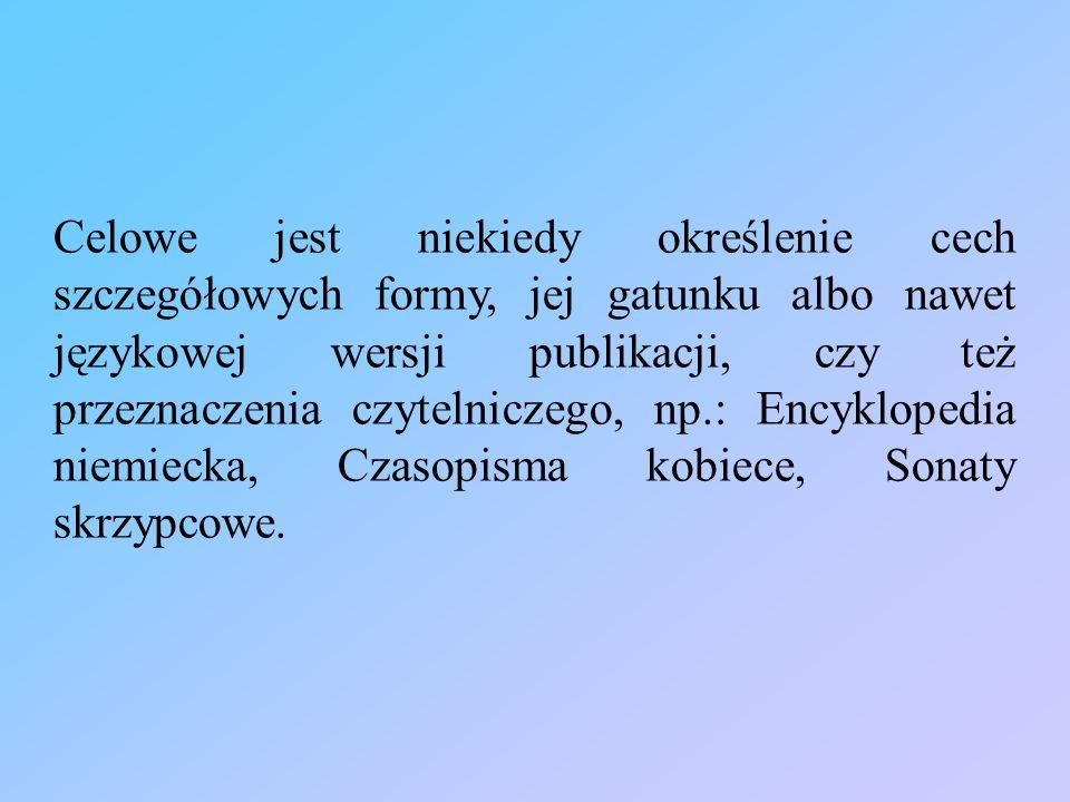 Celowe jest niekiedy określenie cech szczegółowych formy, jej gatunku albo nawet językowej wersji publikacji, czy też przeznaczenia czytelniczego, np.: Encyklopedia niemiecka, Czasopisma kobiece, Sonaty skrzypcowe.