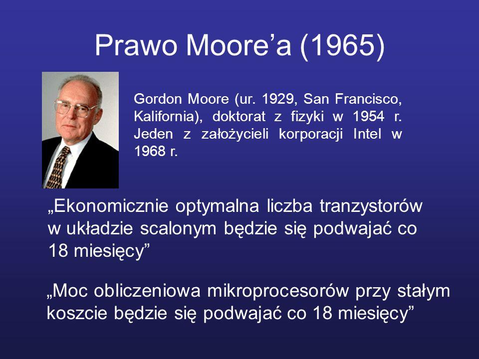 Prawo Moore'a (1965) Gordon Moore (ur. 1929, San Francisco, Kalifornia), doktorat z fizyki w 1954 r. Jeden z założycieli korporacji Intel w 1968 r.