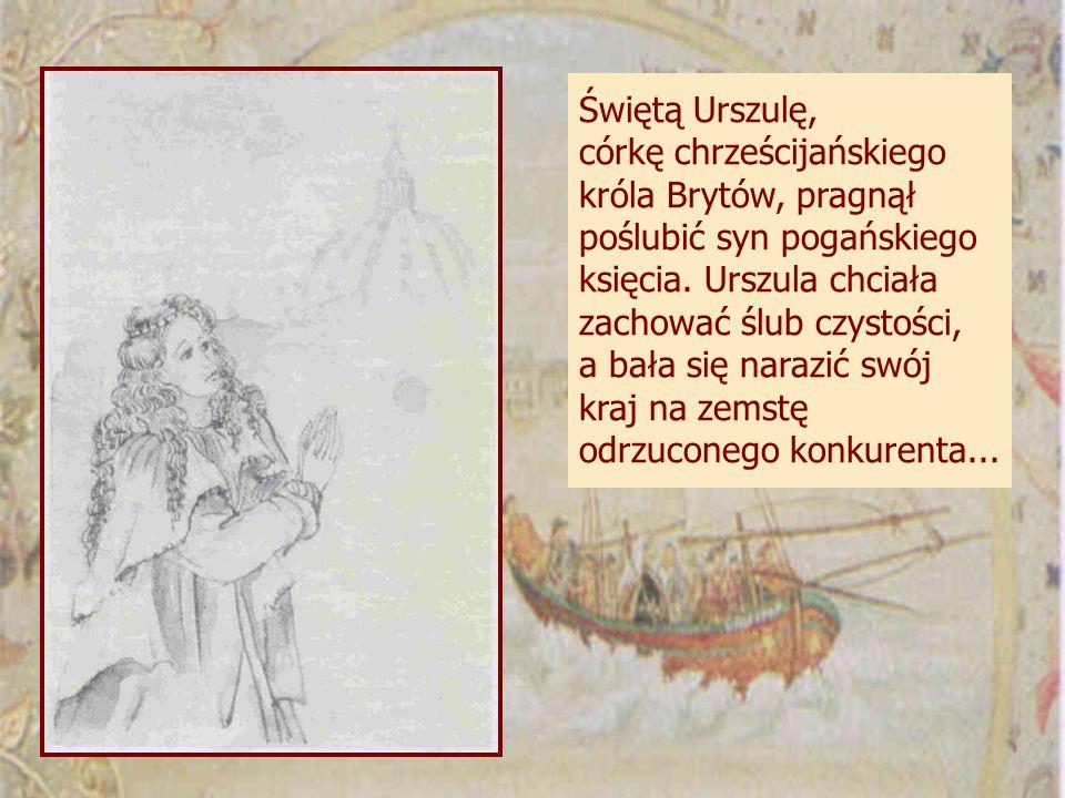 Świętą Urszulę, córkę chrześcijańskiego króla Brytów, pragnął poślubić syn pogańskiego księcia.