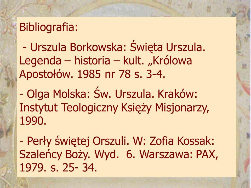 "Bibliografia: - Urszula Borkowska: Święta Urszula. Legenda – historia – kult. ""Królowa Apostołów. 1985 nr 78 s. 3-4."
