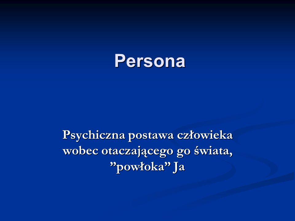 Persona Psychiczna postawa człowieka wobec otaczającego go świata, powłoka Ja