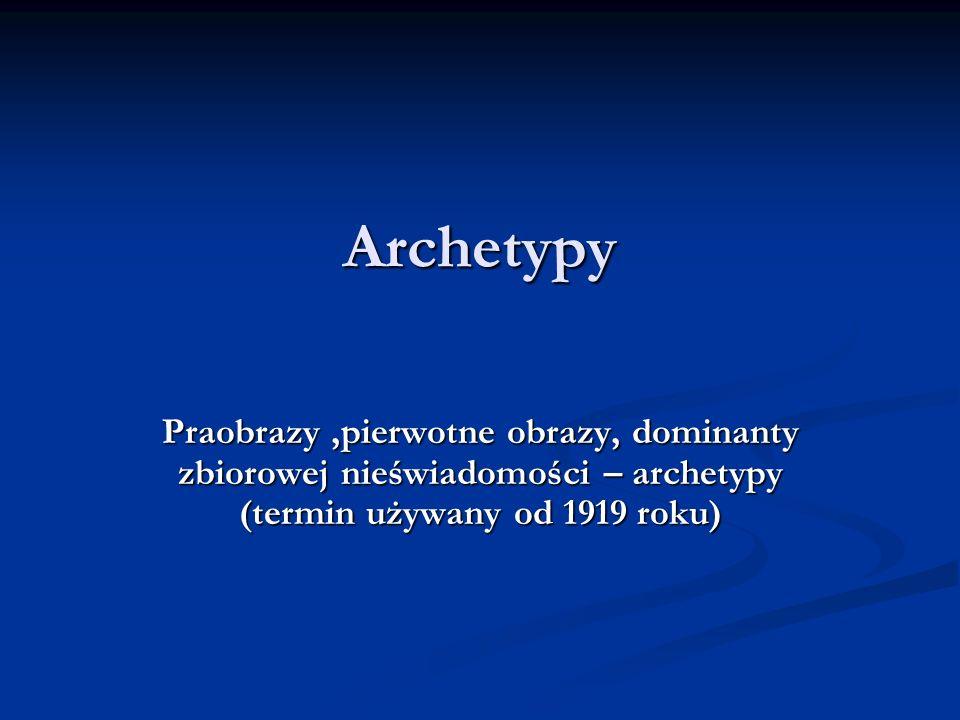 Archetypy Praobrazy ,pierwotne obrazy, dominanty zbiorowej nieświadomości – archetypy (termin używany od 1919 roku)