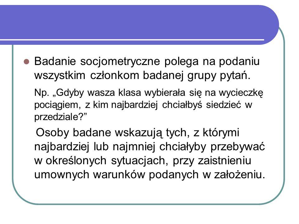 Badanie socjometryczne polega na podaniu wszystkim członkom badanej grupy pytań.