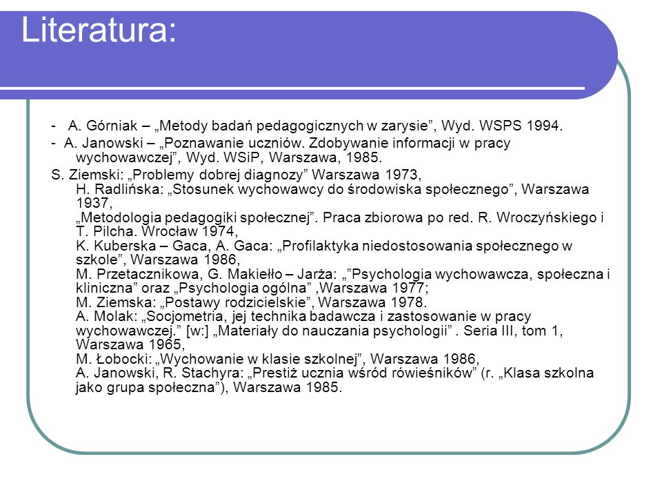 """Literatura: - A. Górniak – """"Metody badań pedagogicznych w zarysie , Wyd. WSPS 1994."""