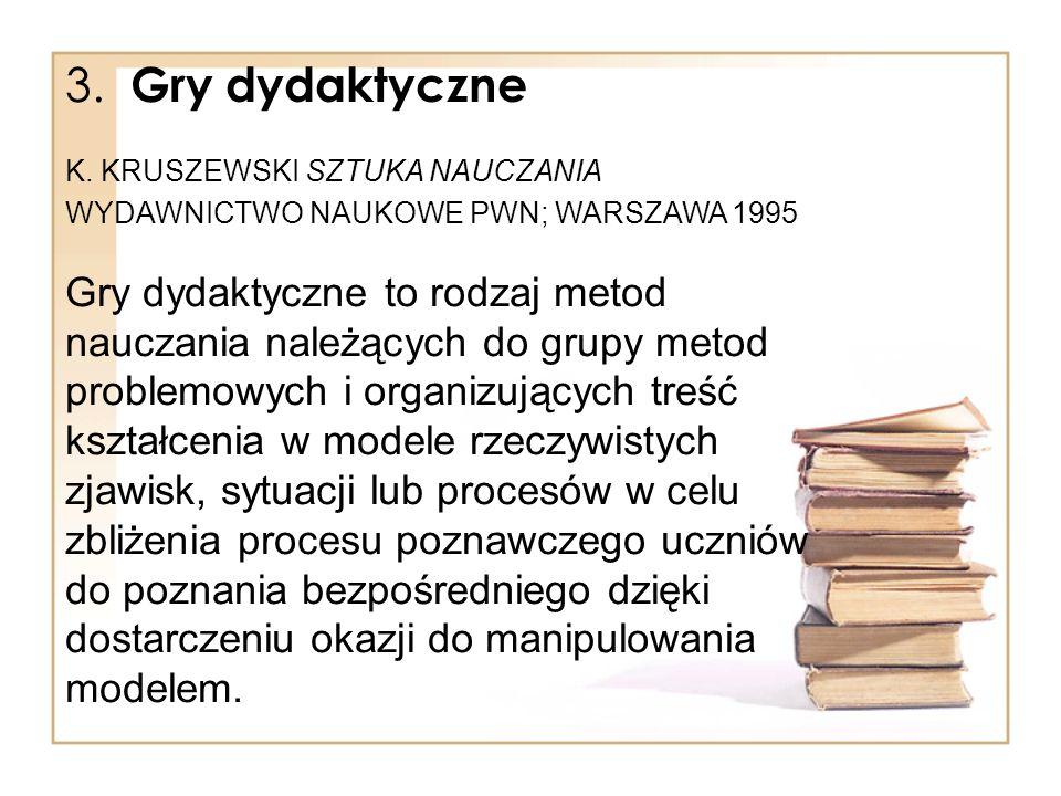 3. Gry dydaktyczne K. KRUSZEWSKI SZTUKA NAUCZANIA. WYDAWNICTWO NAUKOWE PWN; WARSZAWA 1995.