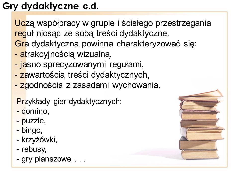 Gry dydaktyczne c.d. Uczą współpracy w grupie i ścisłego przestrzegania reguł niosąc ze sobą treści dydaktyczne.