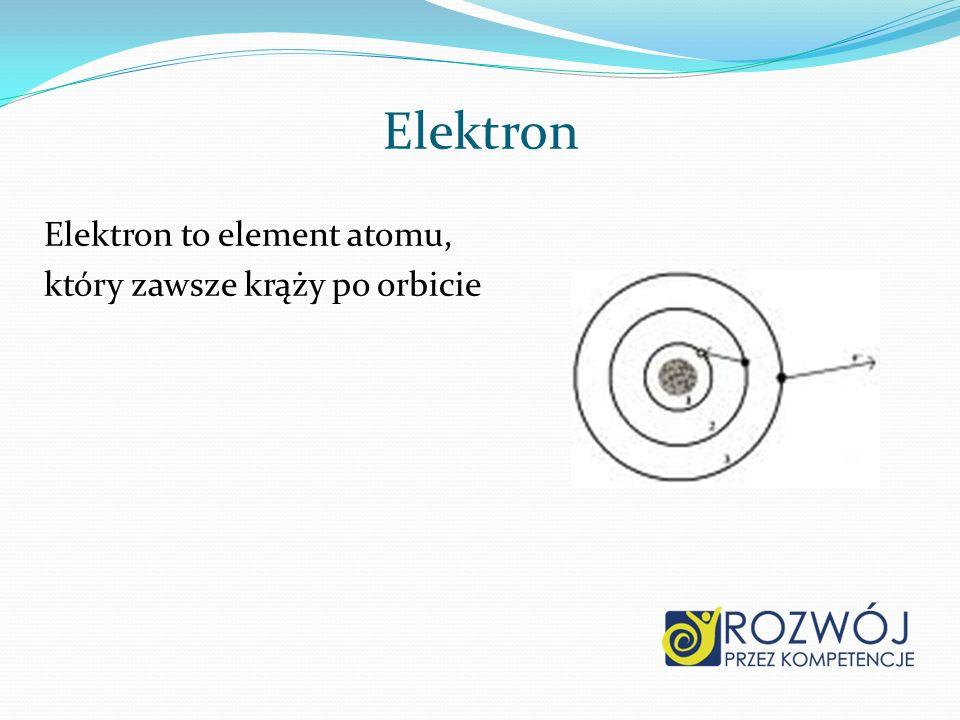 Elektron Elektron to element atomu, który zawsze krąży po orbicie