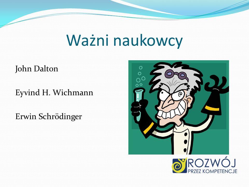 Ważni naukowcy John Dalton Eyvind H. Wichmann Erwin Schrödinger
