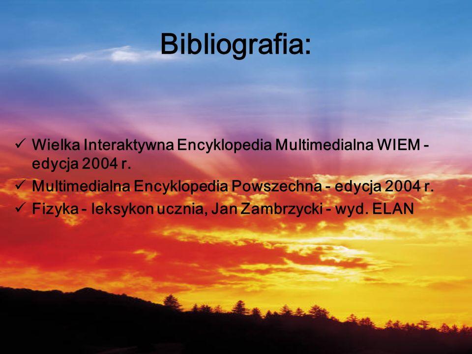 Bibliografia: Wielka Interaktywna Encyklopedia Multimedialna WIEM - edycja 2004 r. Multimedialna Encyklopedia Powszechna - edycja 2004 r.