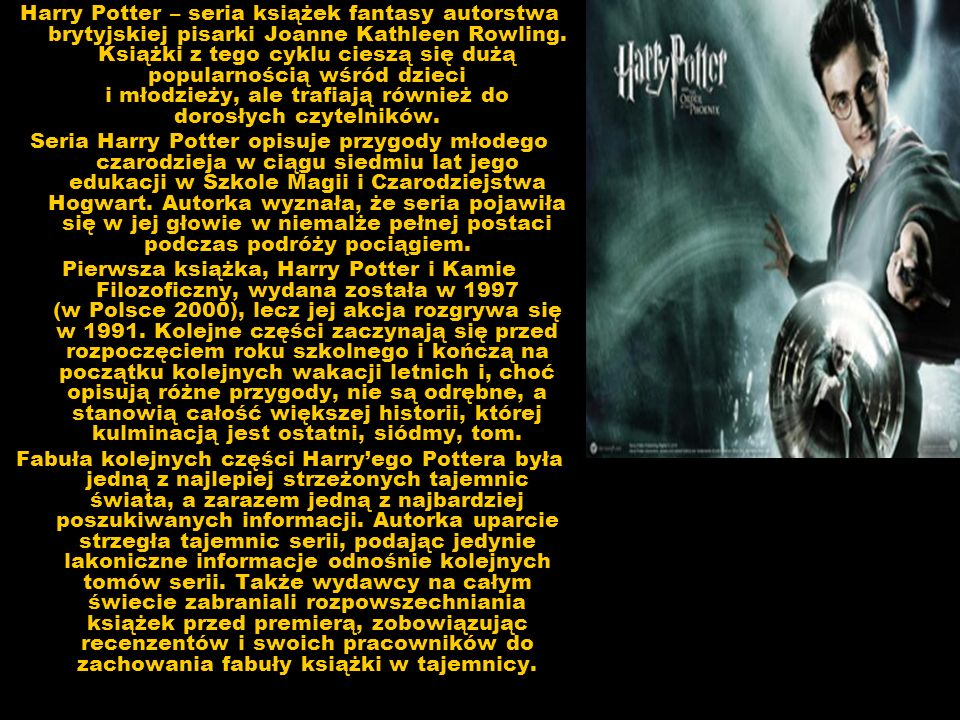 Harry Potter – seria książek fantasy autorstwa brytyjskiej pisarki Joanne Kathleen Rowling. Książki z tego cyklu cieszą się dużą popularnością wśród dzieci i młodzieży, ale trafiają również do dorosłych czytelników.