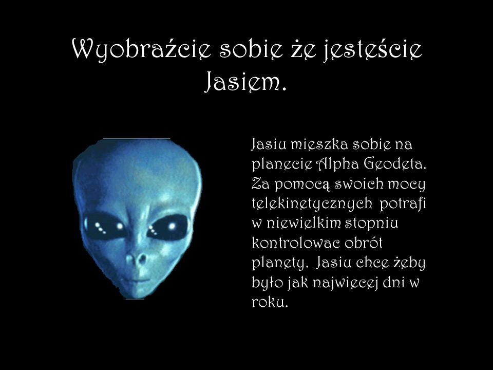 Wyobraźcie sobie że jesteście Jasiem.