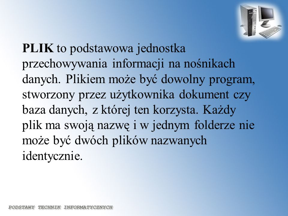 PLIK to podstawowa jednostka przechowywania informacji na nośnikach danych.