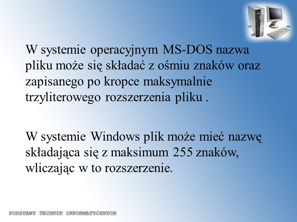 W systemie operacyjnym MS-DOS nazwa pliku może się składać z ośmiu znaków oraz zapisanego po kropce maksymalnie trzyliterowego rozszerzenia pliku .