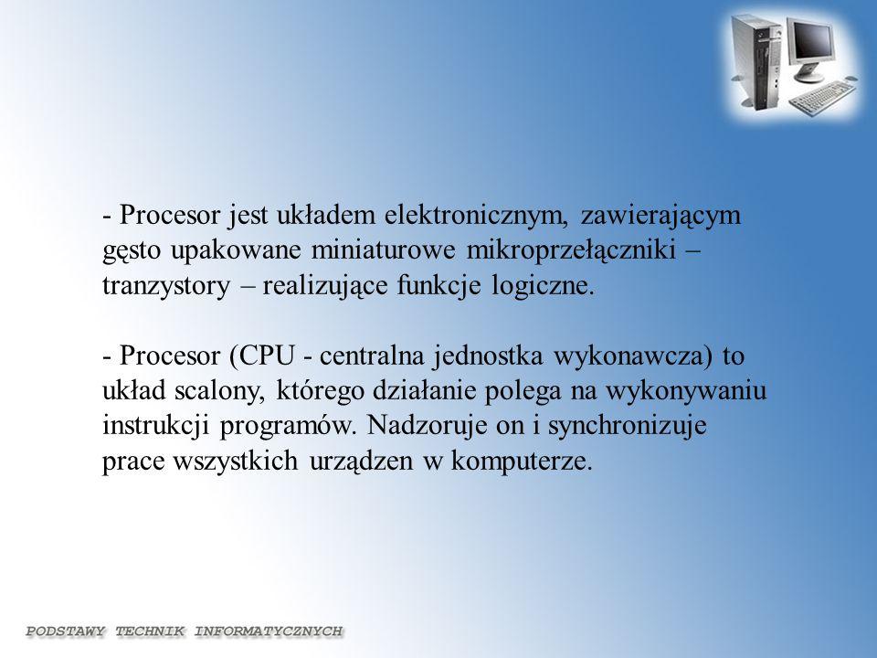 - Procesor jest układem elektronicznym, zawierającym gęsto upakowane miniaturowe mikroprzełączniki – tranzystory – realizujące funkcje logiczne.