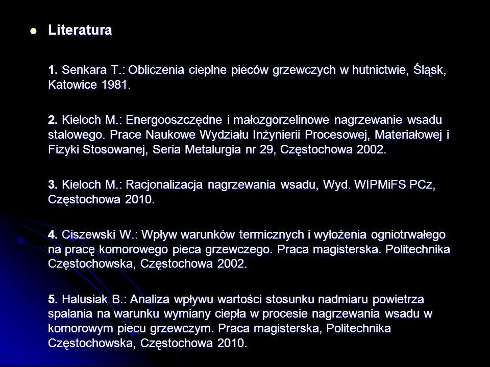 Literatura 1. Senkara T.: Obliczenia cieplne pieców grzewczych w hutnictwie, Śląsk, Katowice 1981.
