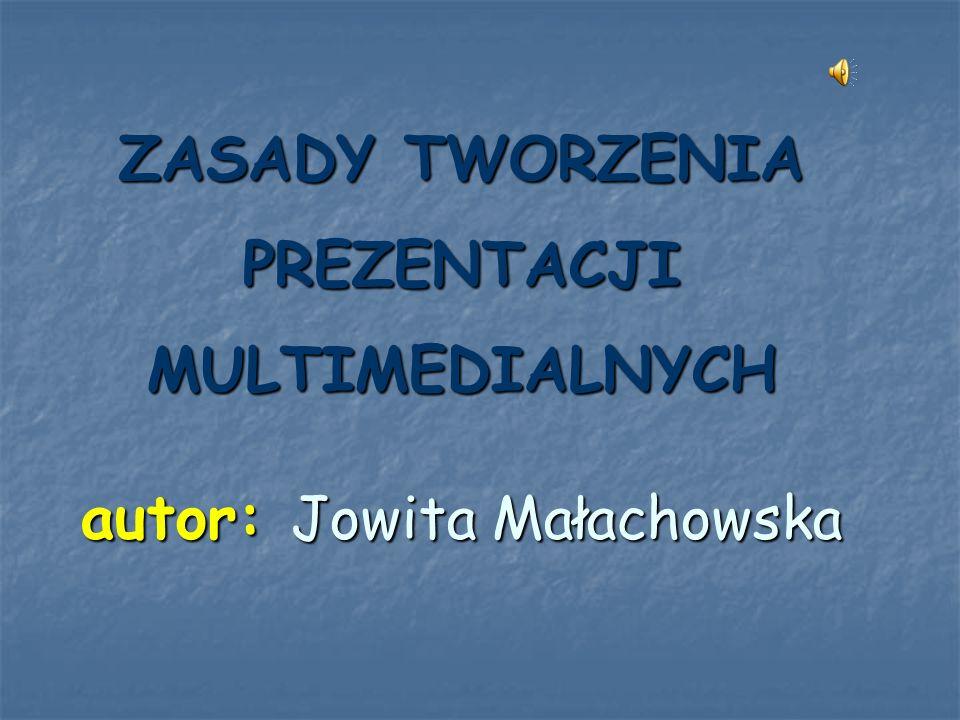 ZASADY TWORZENIA PREZENTACJI MULTIMEDIALNYCH autor: Jowita Małachowska