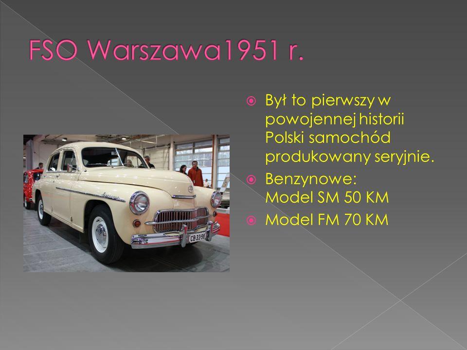 FSO Warszawa1951 r. Był to pierwszy w powojennej historii Polski samochód produkowany seryjnie. Benzynowe: Model SM 50 KM.