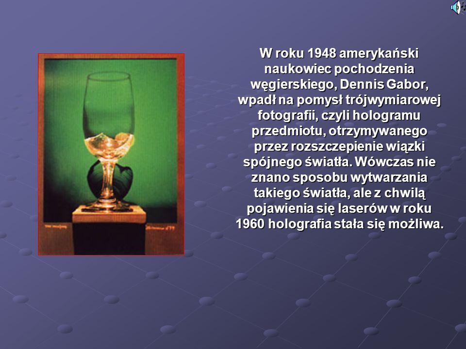 W roku 1948 amerykański naukowiec pochodzenia węgierskiego, Dennis Gabor, wpadł na pomysł trójwymiarowej fotografii, czyli hologramu przedmiotu, otrzymywanego przez rozszczepienie wiązki spójnego światła.