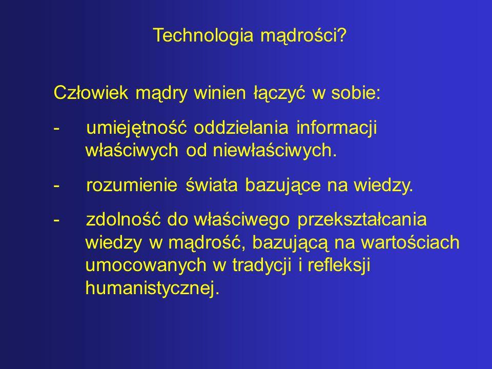 Technologia mądrości Człowiek mądry winien łączyć w sobie: - umiejętność oddzielania informacji właściwych od niewłaściwych.