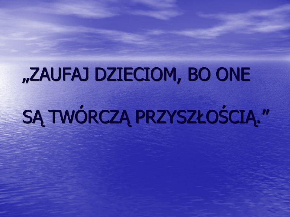 """""""ZAUFAJ DZIECIOM, BO ONE SĄ TWÓRCZĄ PRZYSZŁOŚCIĄ."""
