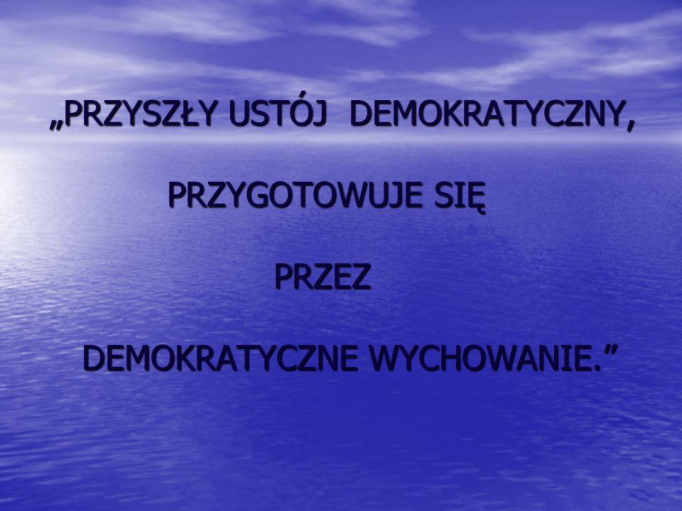 """""""PRZYSZŁY USTÓJ DEMOKRATYCZNY, PRZYGOTOWUJE SIĘ PRZEZ DEMOKRATYCZNE WYCHOWANIE."""