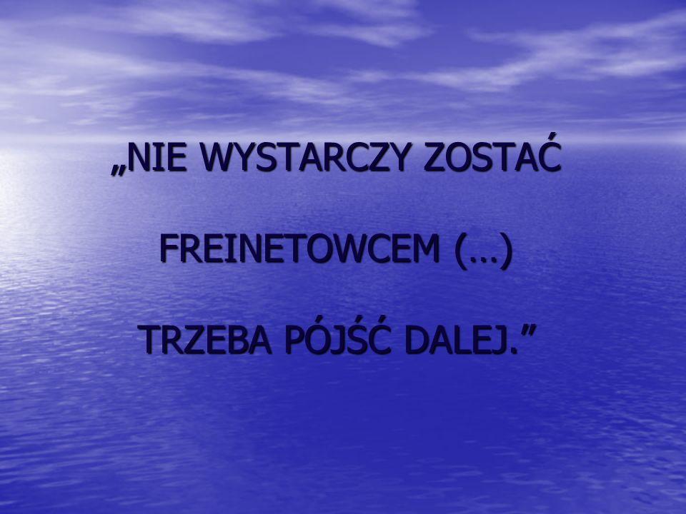 """""""NIE WYSTARCZY ZOSTAĆ FREINETOWCEM (…) TRZEBA PÓJŚĆ DALEJ."""
