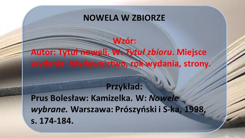 NOWELA W ZBIORZE Wzór: Autor: Tytuł noweli. W: Tytuł zbioru. Miejsce wydania: Wydawnictwo, rok wydania, strony.