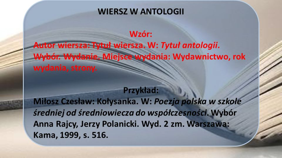 WIERSZ W ANTOLOGII Wzór: Autor wiersza: Tytuł wiersza. W: Tytuł antologii. Wybór. Wydanie. Miejsce wydania: Wydawnictwo, rok wydania, strony.