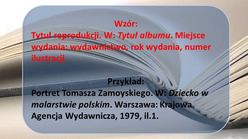 Wzór: Tytuł reprodukcji. W: Tytuł albumu. Miejsce wydania: wydawnictwo, rok wydania, numer ilustracji.
