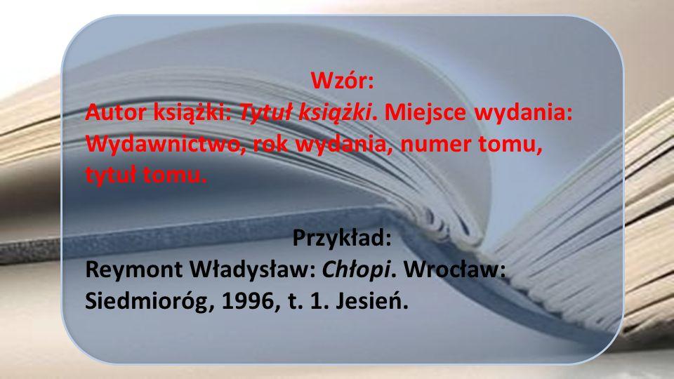 Wzór: Autor książki: Tytuł książki. Miejsce wydania: Wydawnictwo, rok wydania, numer tomu, tytuł tomu.