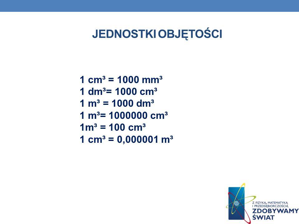 JEDNOSTKI OBJĘTOŚCI 1 cm³ = 1000 mm³ 1 dm³= 1000 cm³ 1 m³ = 1000 dm³ 1 m³= 1000000 cm³ 1m³ = 100 cm³ 1 cm³ = 0,000001 m³.