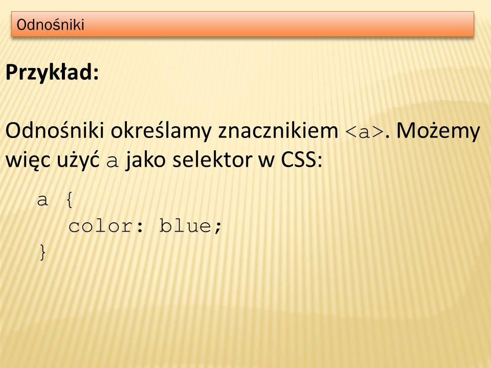 Odnośniki Przykład: Odnośniki określamy znacznikiem <a>. Możemy więc użyć a jako selektor w CSS: a {