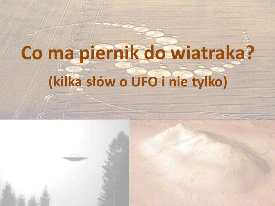 Co ma piernik do wiatraka (kilka słów o UFO i nie tylko)