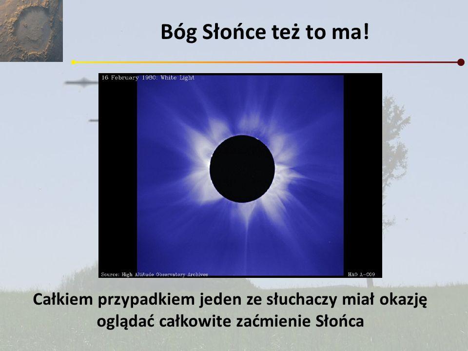 Bóg Słońce też to ma!Całkiem przypadkiem jeden ze słuchaczy miał okazję oglądać całkowite zaćmienie Słońca.