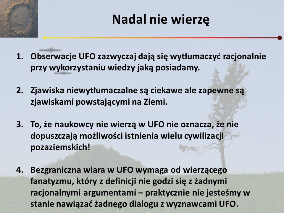 Nadal nie wierzęObserwacje UFO zazwyczaj dają się wytłumaczyć racjonalnie przy wykorzystaniu wiedzy jaką posiadamy.