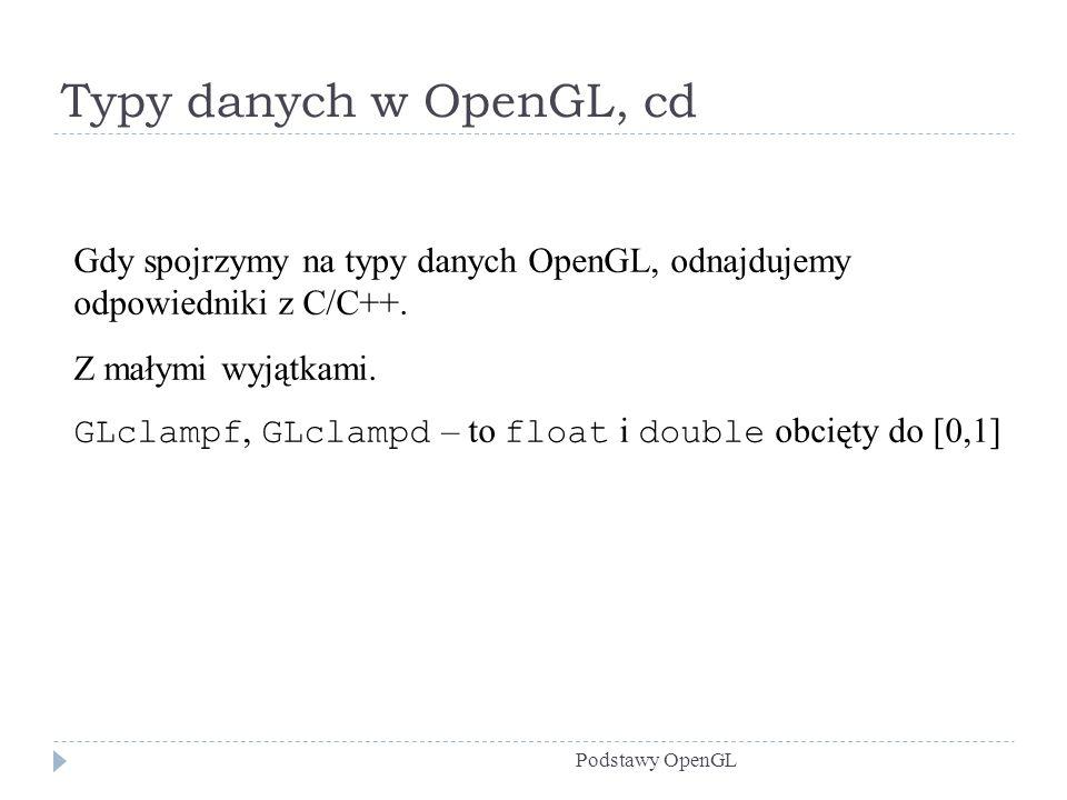 Typy danych w OpenGL, cd Gdy spojrzymy na typy danych OpenGL, odnajdujemy odpowiedniki z C/C++. Z małymi wyjątkami.