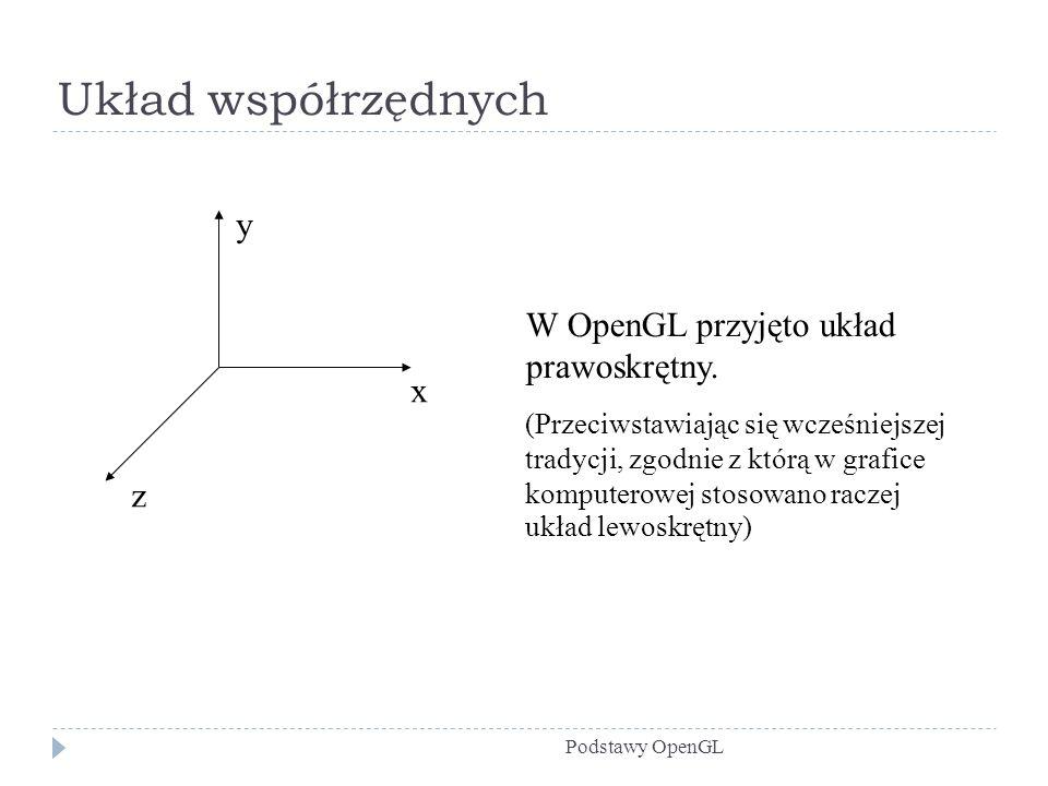 Układ współrzędnych y W OpenGL przyjęto układ prawoskrętny. x z