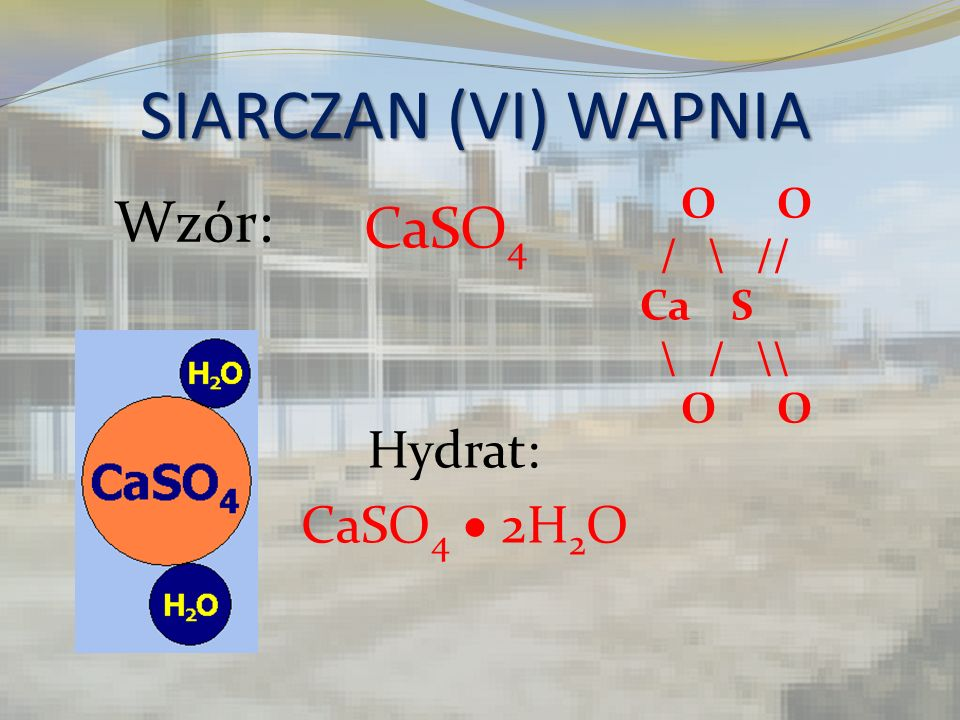 SIARCZAN (VI) WAPNIA Wzór: CaSO4 Hydrat: CaSO4  2H2O O O / \ // Ca S